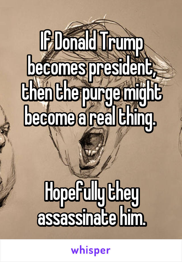 If Donald Trump becomes president, then the purge might become a real thing.    Hopefully they assassinate him.
