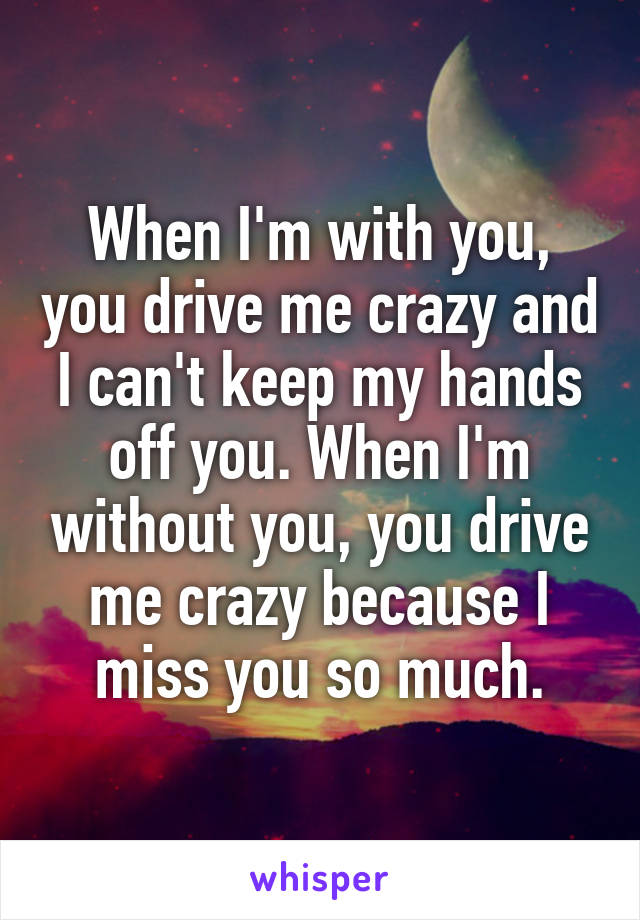 When I'm with you, you drive me crazy and I can't keep my hands off you. When I'm without you, you drive me crazy because I miss you so much.