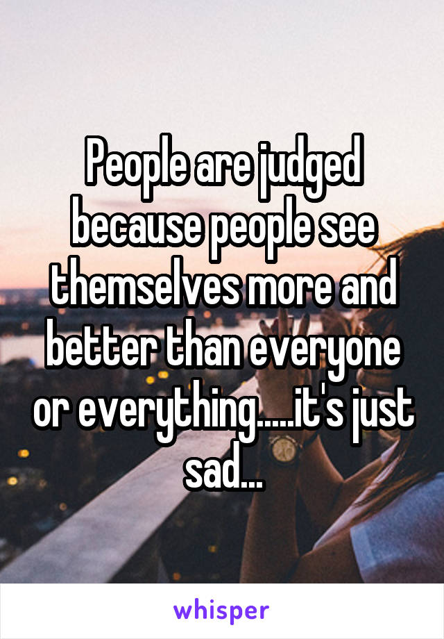 People are judged because people see themselves more and better than everyone or everything.....it's just sad...