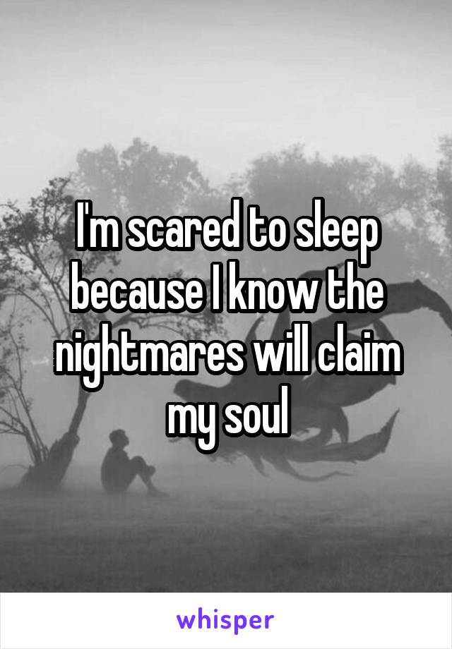I'm scared to sleep because I know the nightmares will claim my soul