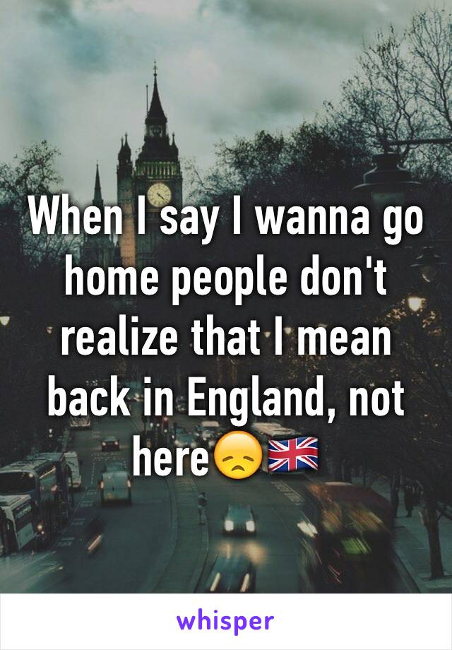 When I say I wanna go home people don't realize that I mean back in England, not here😞🇬🇧
