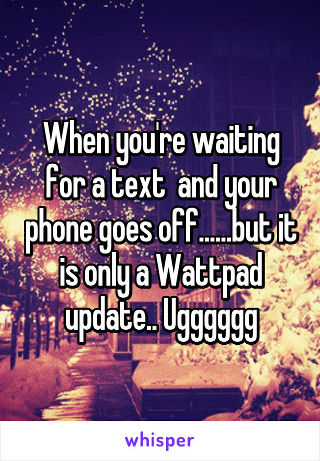 When you're waiting for a text  and your phone goes off......but it is only a Wattpad update.. Ugggggg