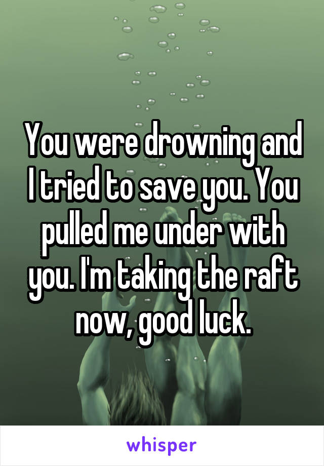 You were drowning and I tried to save you. You pulled me under with you. I'm taking the raft now, good luck.