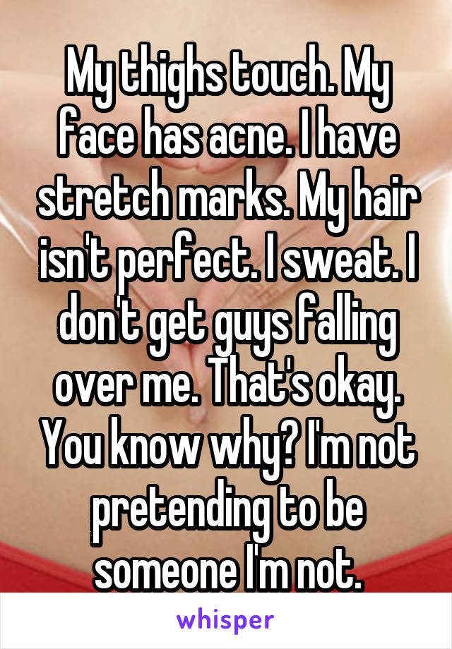 My thighs touch. My face has acne. I have stretch marks. My hair isn't perfect. I sweat. I don't get guys falling over me. That's okay. You know why? I'm not pretending to be someone I'm not.