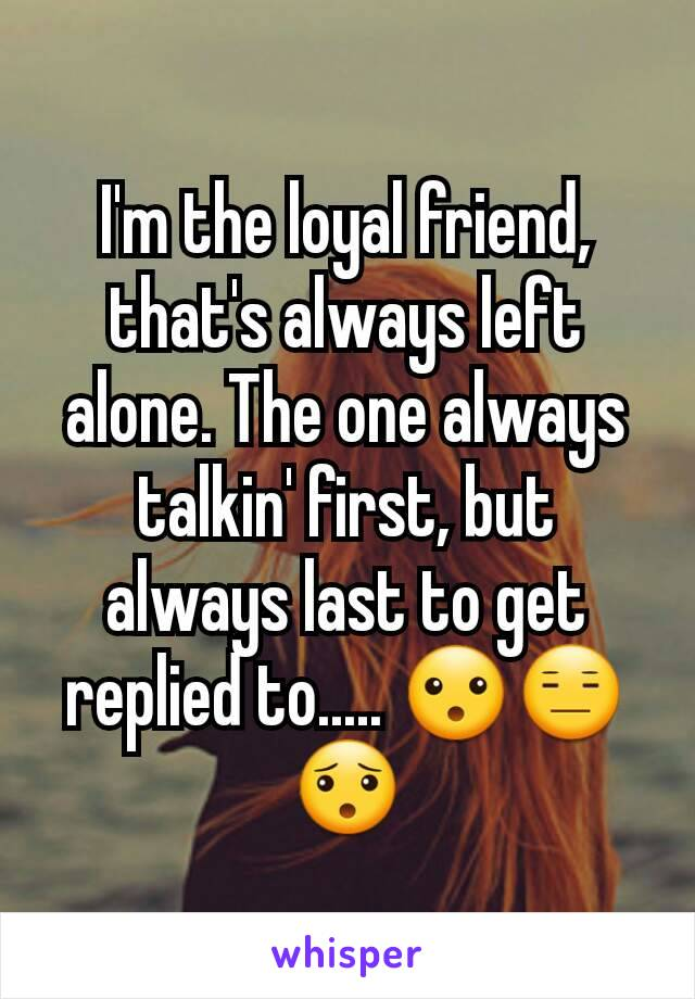 I'm the loyal friend, that's always left alone. The one always talkin' first, but always last to get replied to..... 😮😑😯