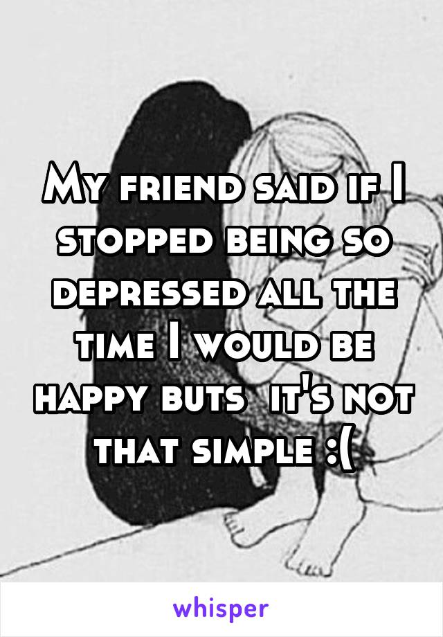 My friend said if I stopped being so depressed all the time I would be happy buts  it's not that simple :(