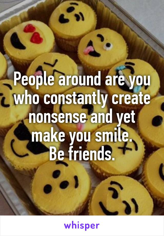 People around are you who constantly create nonsense and yet make you smile. Be friends.
