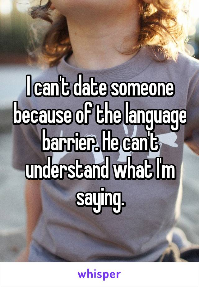 I can't date someone because of the language barrier. He can't understand what I'm saying.