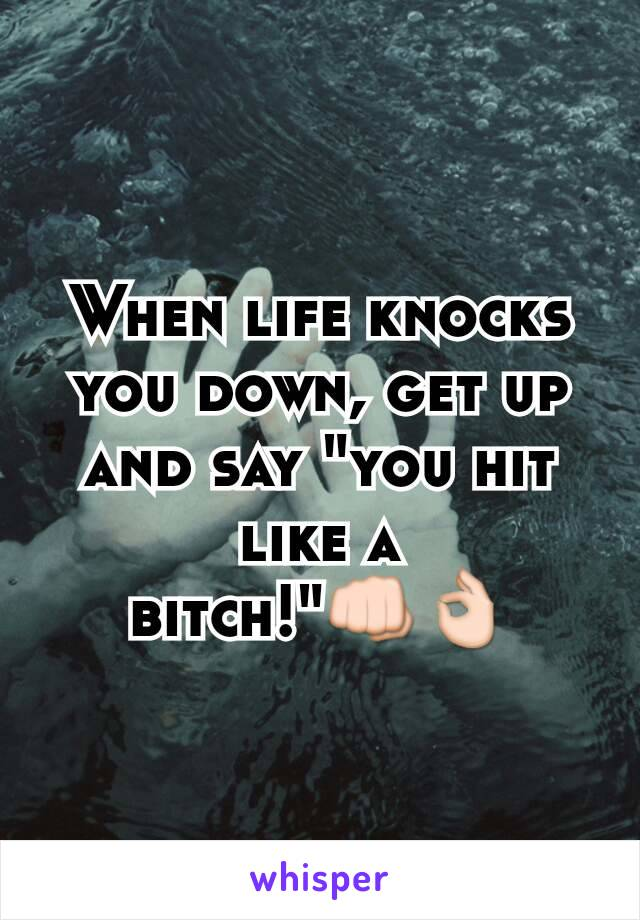 """When life knocks you down, get up and say """"you hit like a bitch!""""👊👌"""