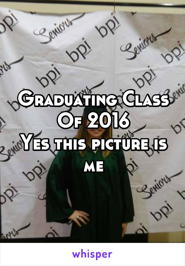 Graduating Class Of 2016 Yes this picture is me