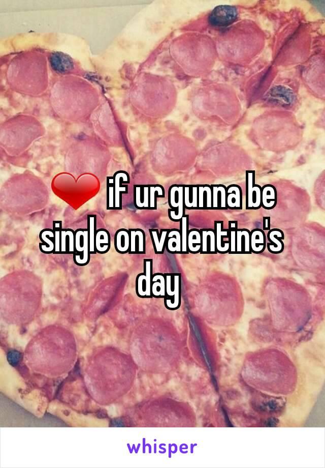 ❤ if ur gunna be single on valentine's day