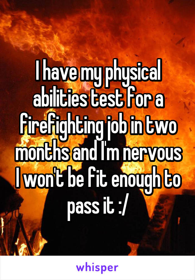 I have my physical abilities test for a firefighting job in two months and I'm nervous I won't be fit enough to pass it :/