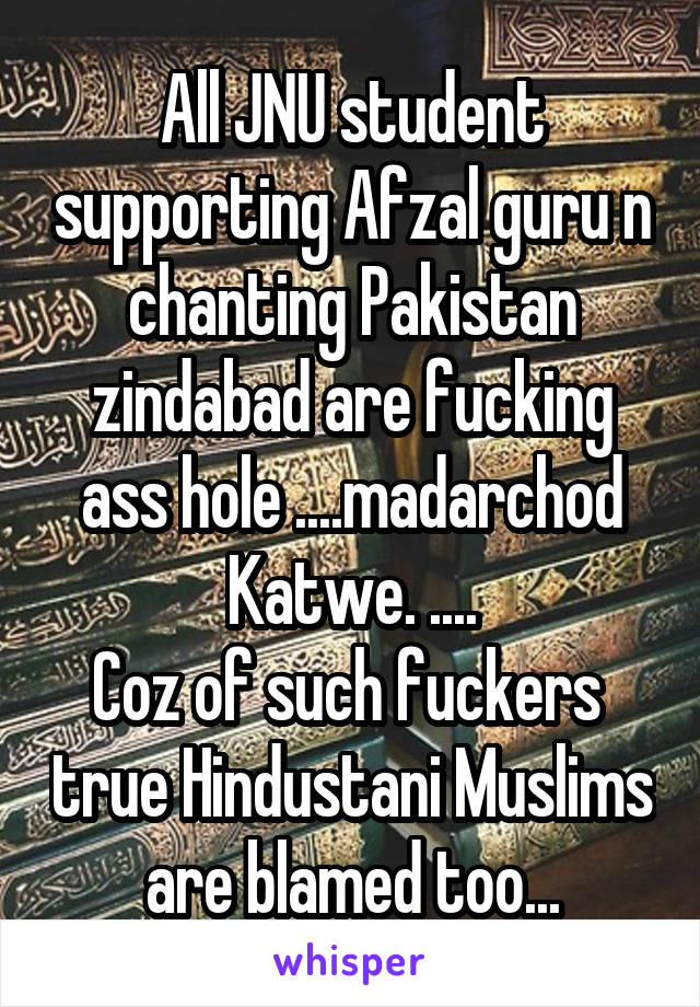All JNU student supporting Afzal guru n chanting Pakistan zindabad are fucking ass hole ....madarchod Katwe. .... Coz of such fuckers  true Hindustani Muslims are blamed too...