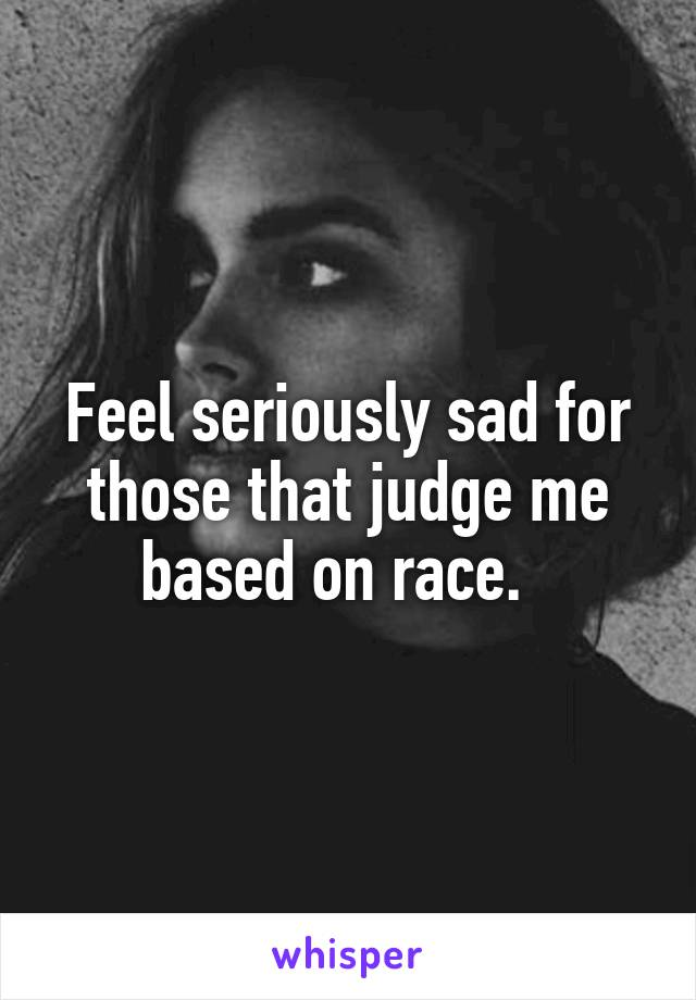 Feel seriously sad for those that judge me based on race.