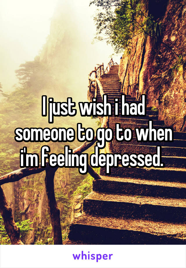 I just wish i had someone to go to when i'm feeling depressed.