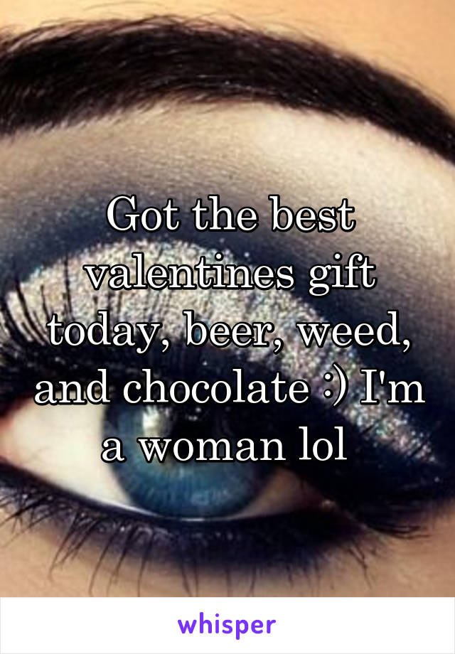 Got the best valentines gift today, beer, weed, and chocolate :) I'm a woman lol