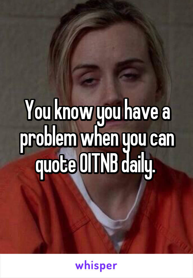 You know you have a problem when you can quote OITNB daily.