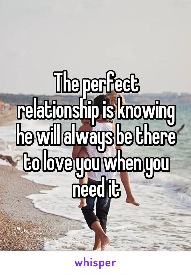 The perfect relationship is knowing he will always be there to love you when you need it