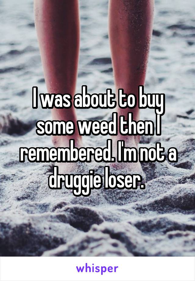 I was about to buy some weed then I remembered. I'm not a druggie loser.