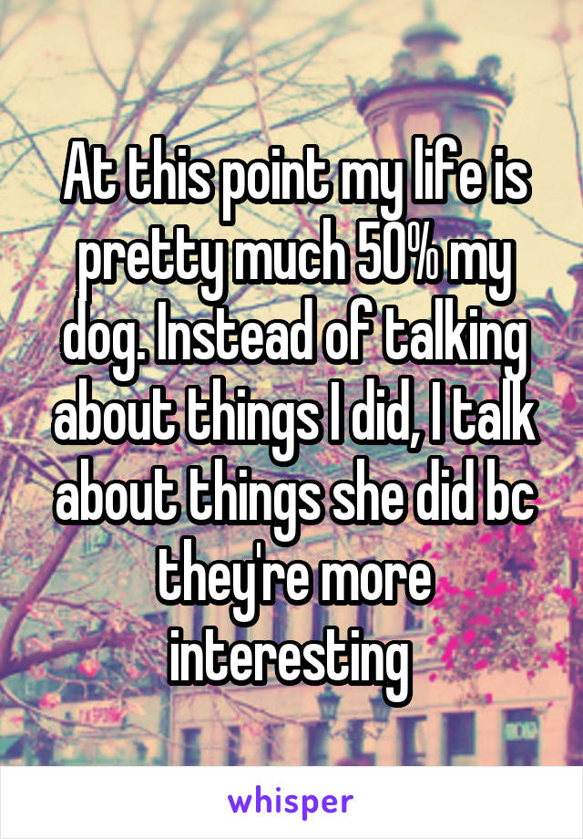 At this point my life is pretty much 50% my dog. Instead of talking about things I did, I talk about things she did bc they're more interesting