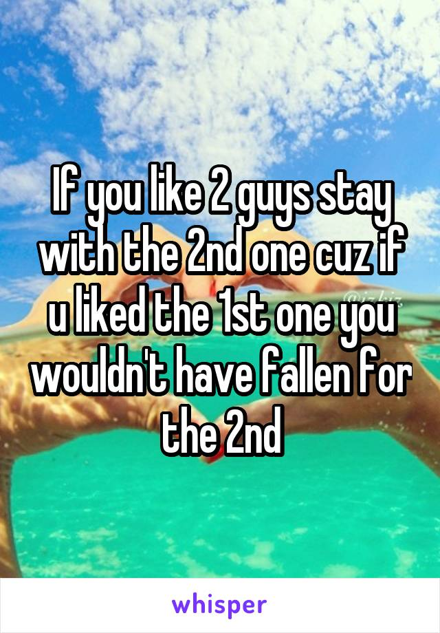 If you like 2 guys stay with the 2nd one cuz if u liked the 1st one you wouldn't have fallen for the 2nd