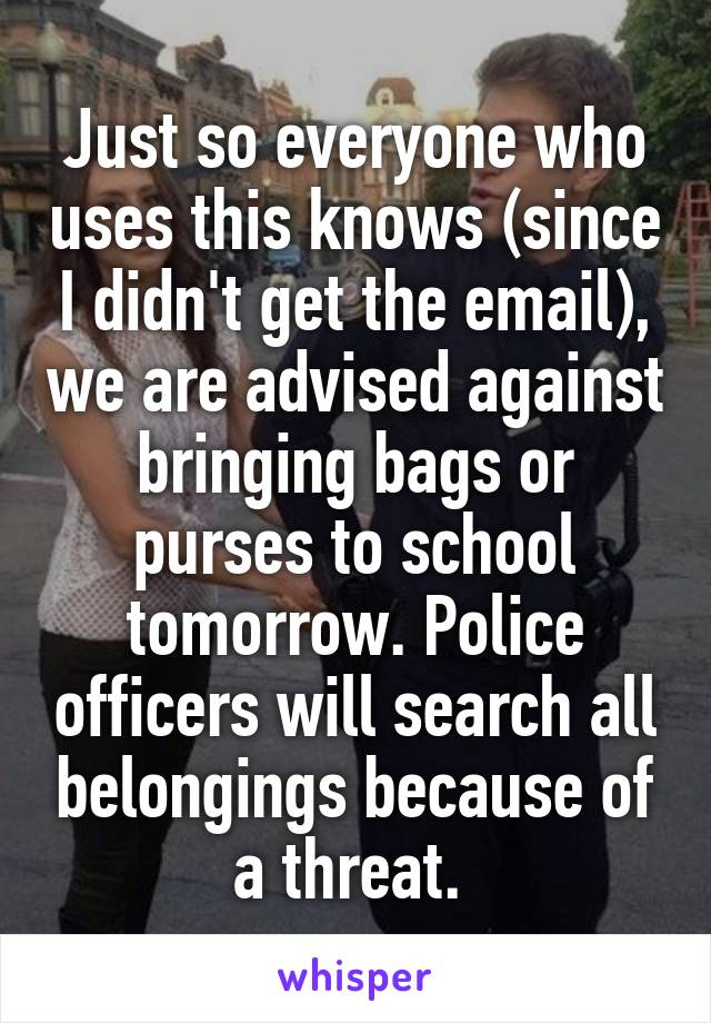 Just so everyone who uses this knows (since I didn't get the email), we are advised against bringing bags or purses to school tomorrow. Police officers will search all belongings because of a threat.