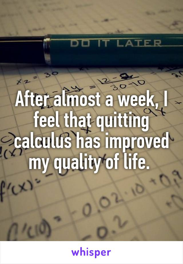 After almost a week, I feel that quitting calculus has improved my quality of life.