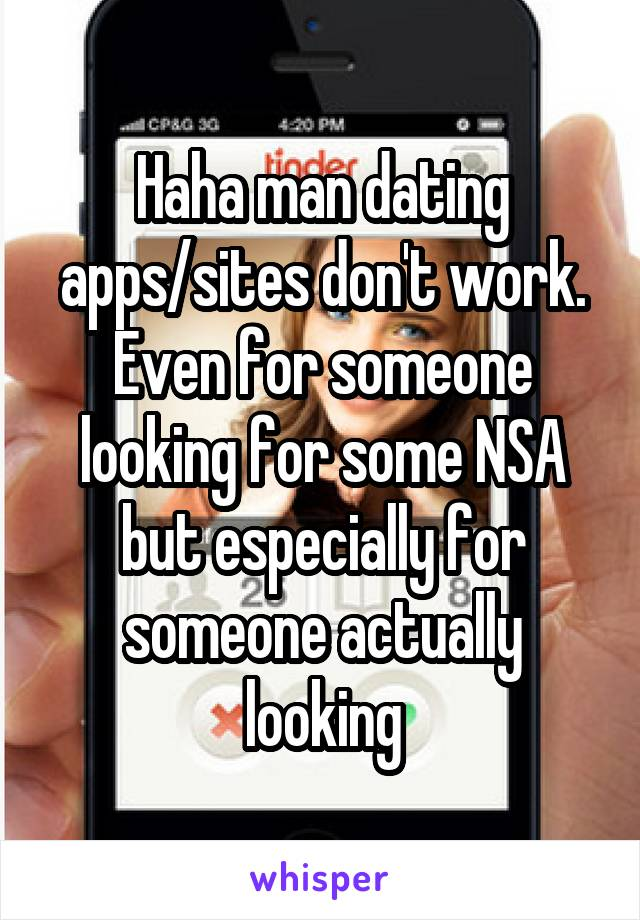 Haha man dating apps/sites don't work. Even for someone looking for some NSA but especially for someone actually looking