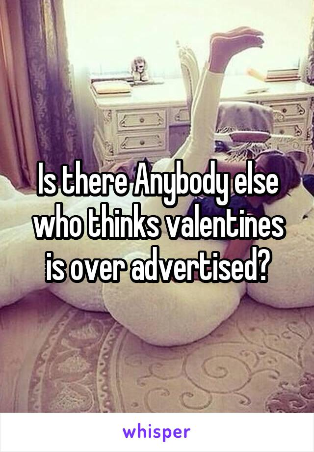 Is there Anybody else who thinks valentines is over advertised?