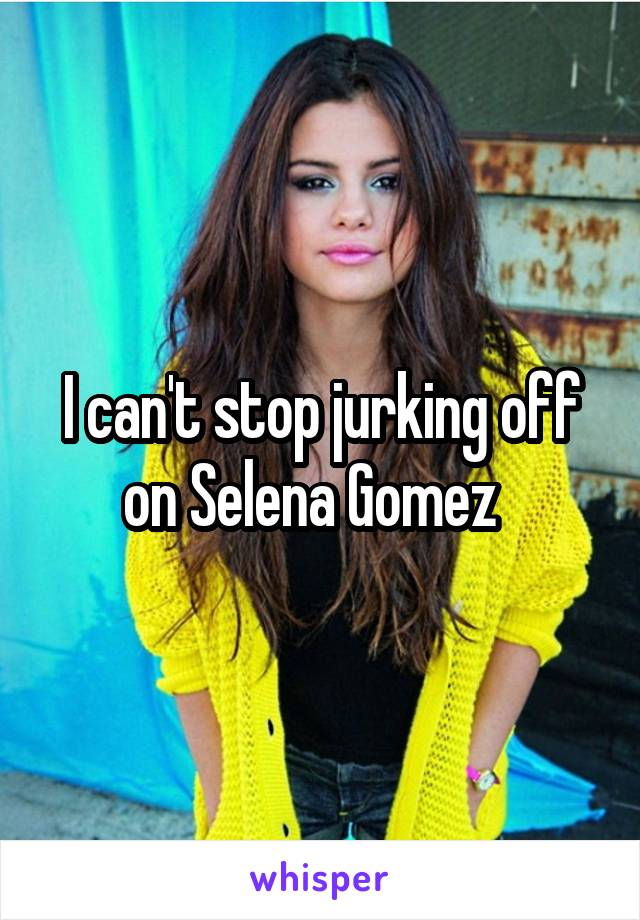 I can't stop jurking off on Selena Gomez