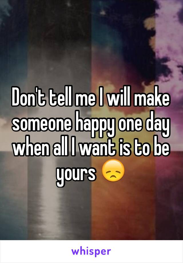 Don't tell me I will make someone happy one day when all I want is to be yours 😞