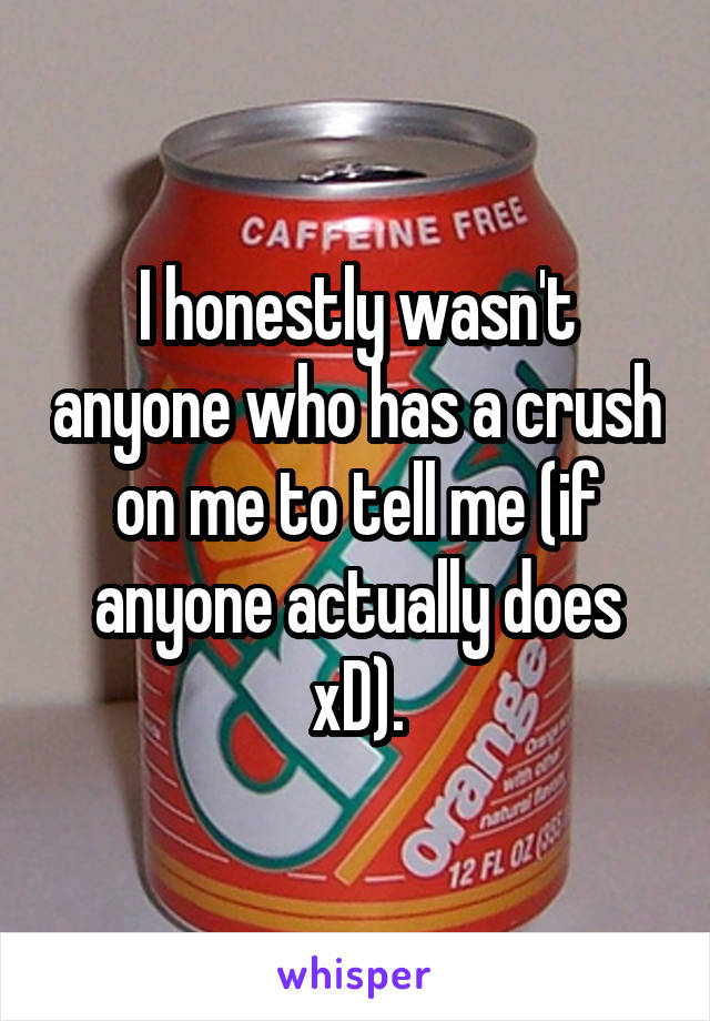 I honestly wasn't anyone who has a crush on me to tell me (if anyone actually does xD).