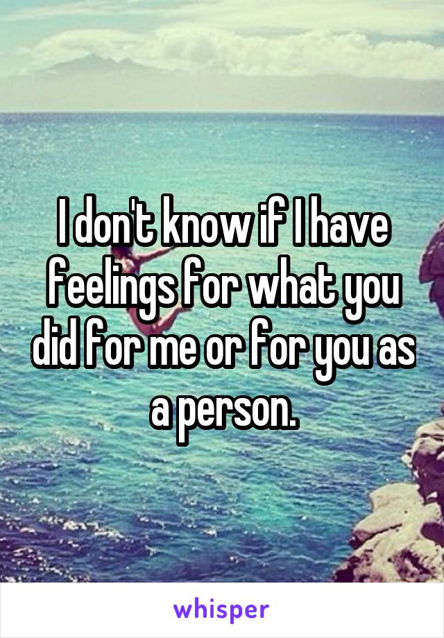 I don't know if I have feelings for what you did for me or for you as a person.