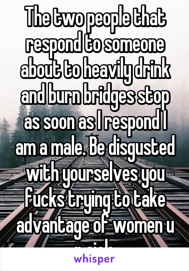 The two people that respond to someone about to heavily drink and burn bridges stop as soon as I respond I am a male. Be disgusted with yourselves you fucks trying to take advantage of women u r sick.