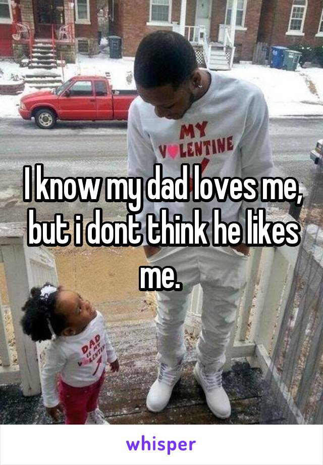 I know my dad loves me, but i dont think he likes me.