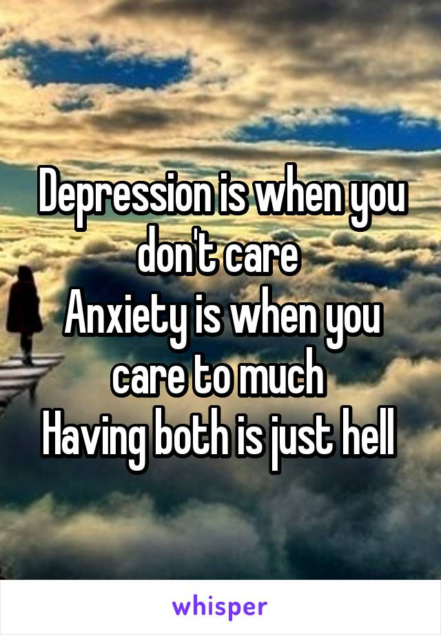 Depression is when you don't care  Anxiety is when you care to much  Having both is just hell