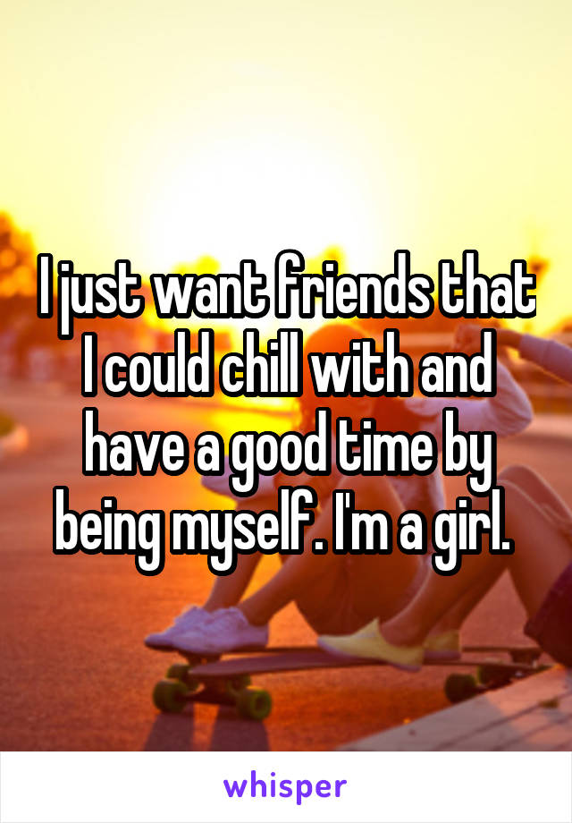 I just want friends that I could chill with and have a good time by being myself. I'm a girl.
