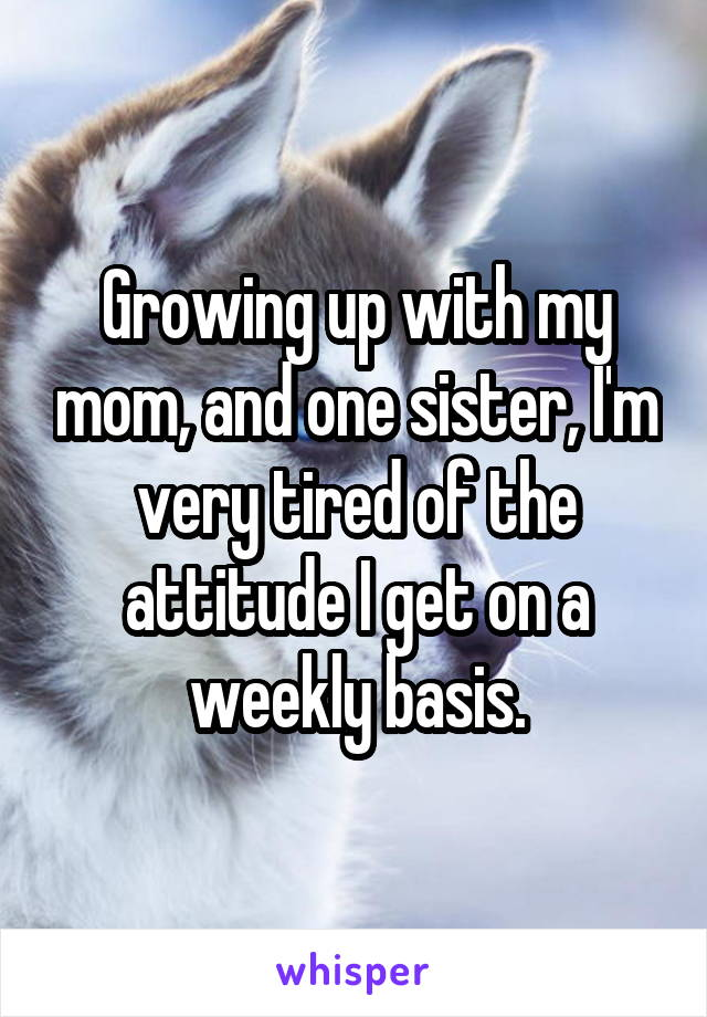 Growing up with my mom, and one sister, I'm very tired of the attitude I get on a weekly basis.