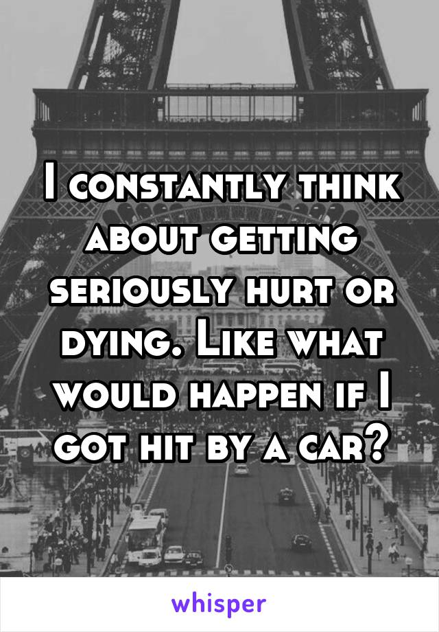 I constantly think about getting seriously hurt or dying. Like what would happen if I got hit by a car?