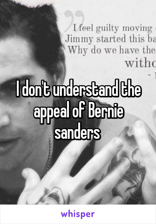 I don't understand the appeal of Bernie sanders