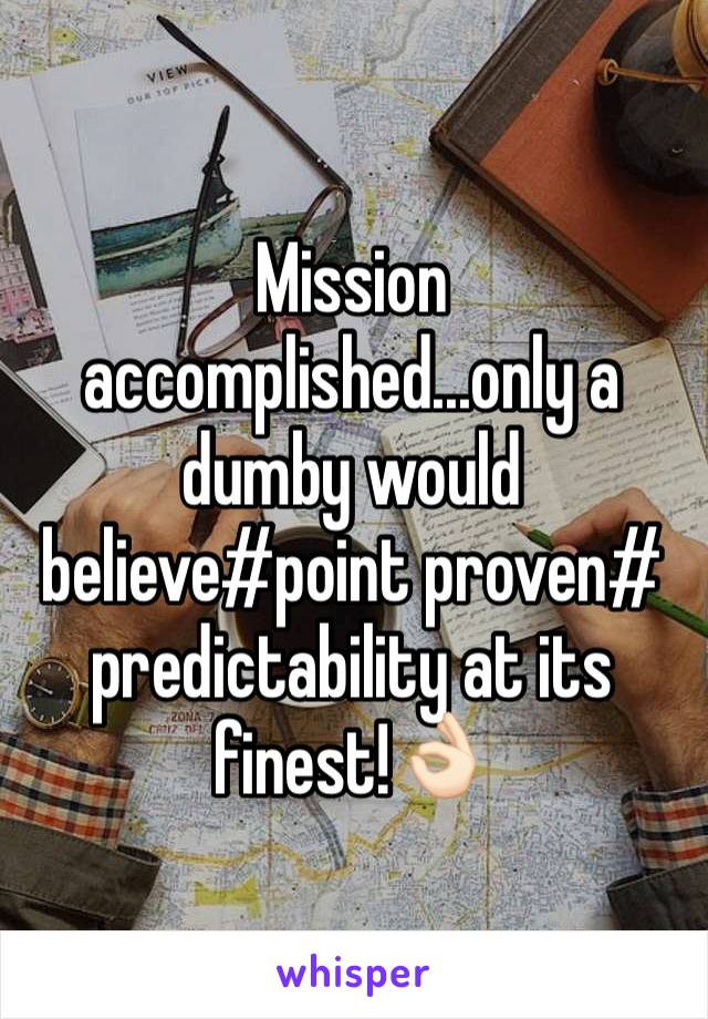 Mission accomplished...only a dumby would believe#point proven# predictability at its finest!👌🏻