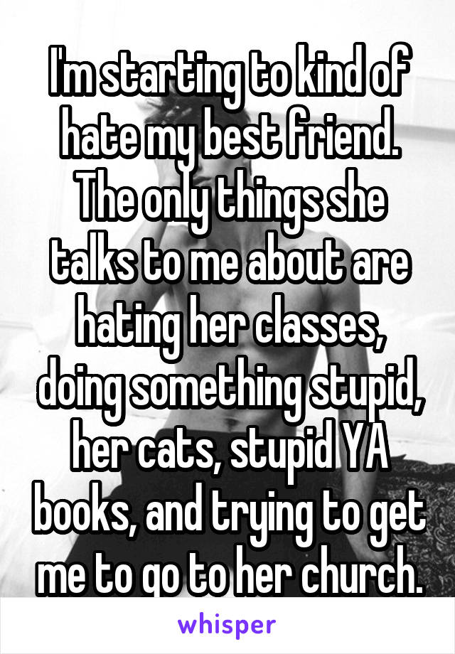 I'm starting to kind of hate my best friend. The only things she talks to me about are hating her classes, doing something stupid, her cats, stupid YA books, and trying to get me to go to her church.