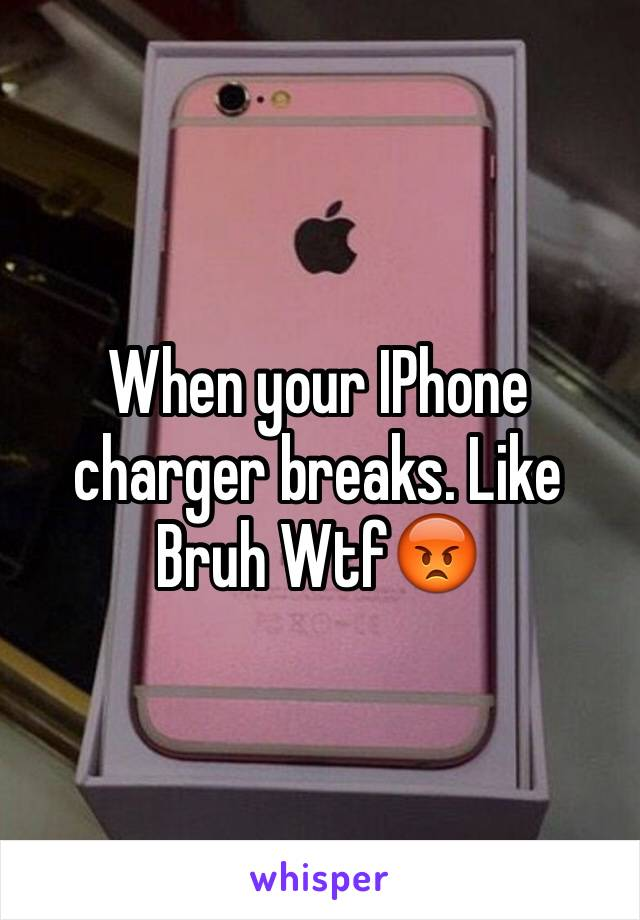 When your IPhone charger breaks. Like Bruh Wtf😡