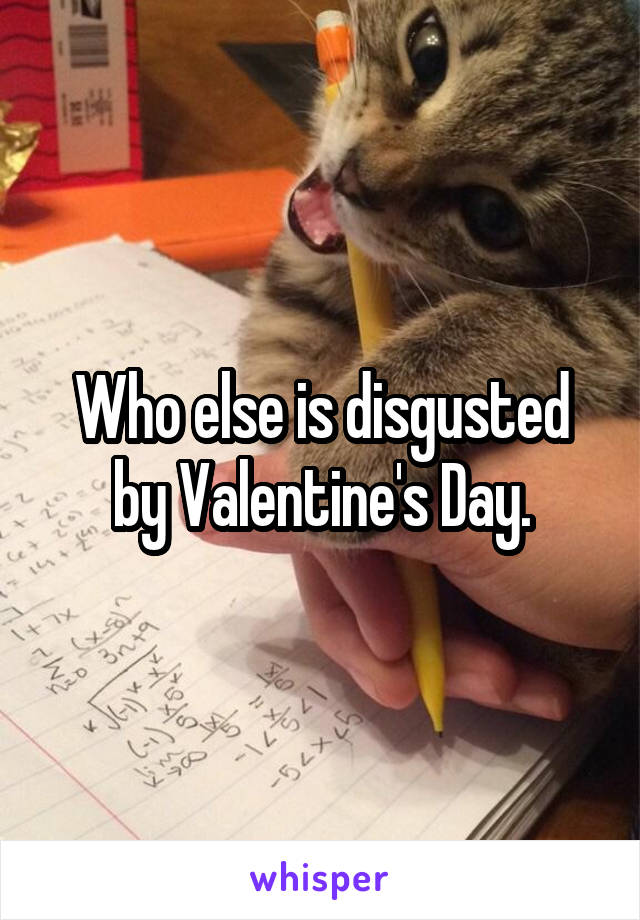 Who else is disgusted by Valentine's Day.