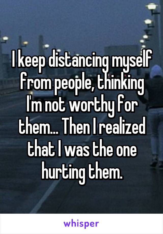 I keep distancing myself from people, thinking I'm not worthy for them... Then I realized that I was the one hurting them.