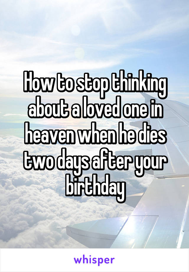 How to stop thinking about a loved one in heaven when he dies two days after your birthday