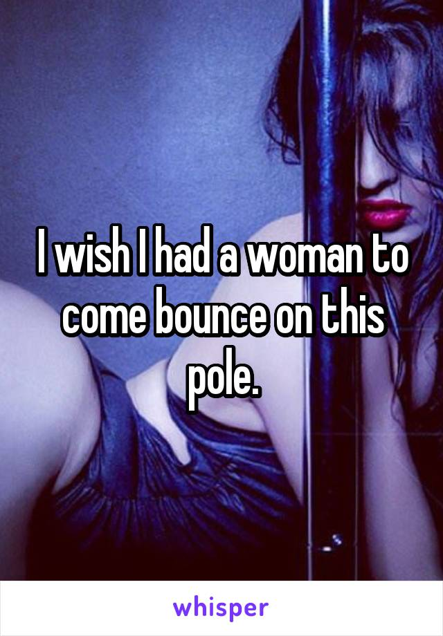 I wish I had a woman to come bounce on this pole.