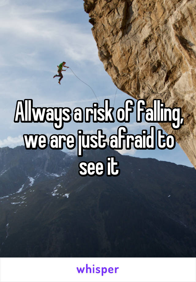 Allways a risk of falling, we are just afraid to see it