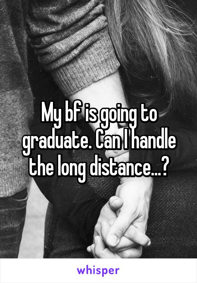 My bf is going to graduate. Can I handle the long distance...?