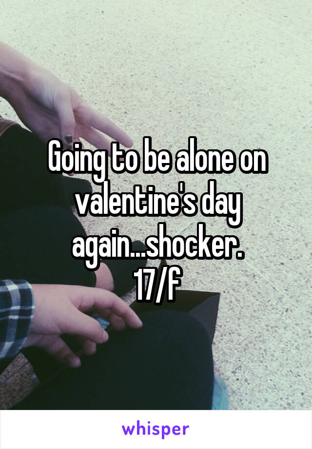 Going to be alone on valentine's day again...shocker. 17/f